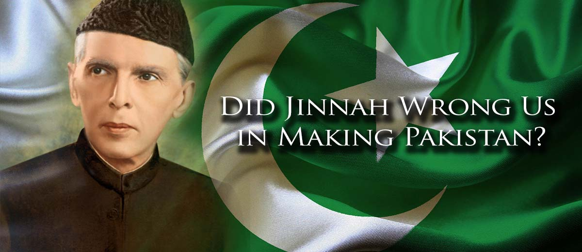 Did Jinnah Wrong Us in Making Pakistan - Pakistan